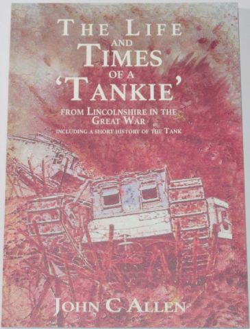 The Life and Times of a Tankie from Lincolnshire in the Great War, by John C. Allen